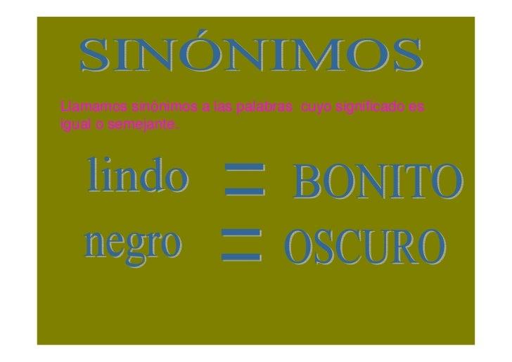 Llamamos sinónimos a las palabras cuyo significado es igual o semejante.