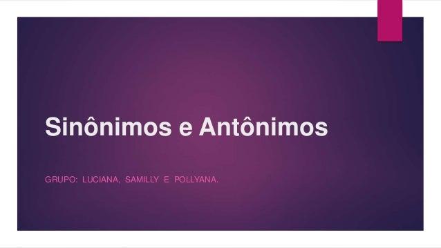 Sinônimos e Antônimos  GRUPO: LUCIANA, SAMILLY E POLLYANA.