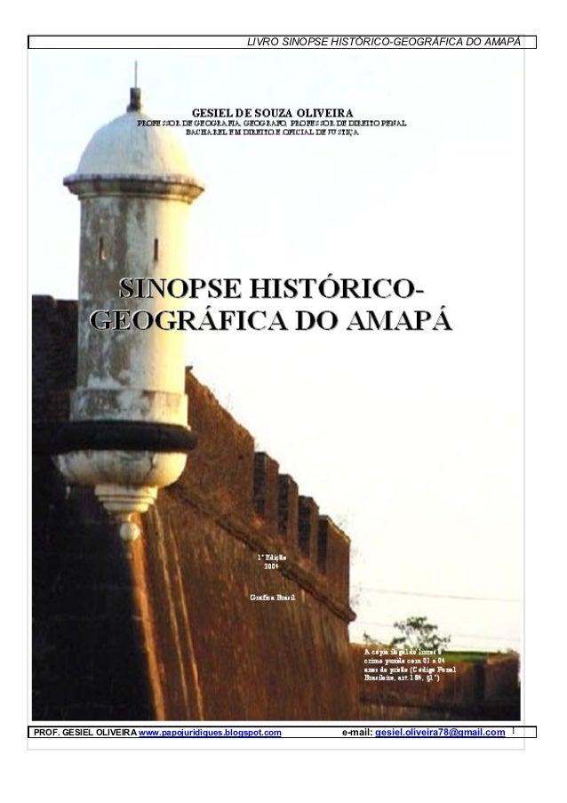 LIVRO SINOPSE HISTÓRICO-GEOGRÁFICA DO AMAPÁPROF. GESIEL OLIVEIRA www.papojuridiques.blogspot.com      e-mail: gesiel.olive...