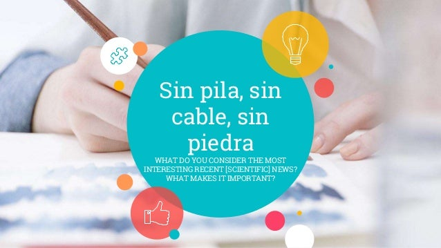 Sin pila, sin cable, sin piedra WHAT DO YOU CONSIDER THE MOST INTERESTING RECENT [SCIENTIFIC] NEWS? WHAT MAKES IT IMPORTAN...