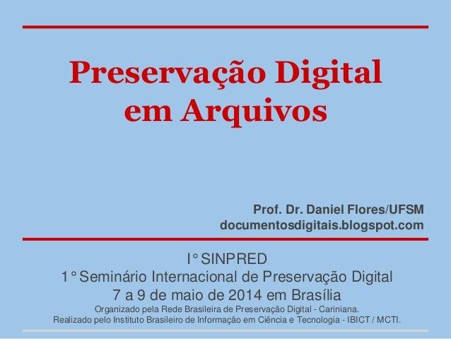 Preservação Digital em Arquivos Prof. Dr. Daniel Flores/UFSM documentosdigitais.blogspot.com I° SINPRED 1° Seminário Inter...