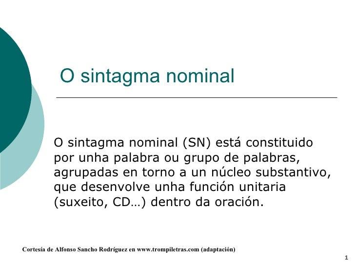 O sintagma nominal O sintagma nominal (SN) está constituido por unha palabra ou grupo de palabras, agrupadas en torno a un...