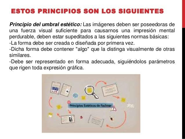 ESTOS PRINCIPIOS SON LOS SIGUIENTES Principio del umbral estético: Las imágenes deben ser poseedoras de una fuerza visual ...