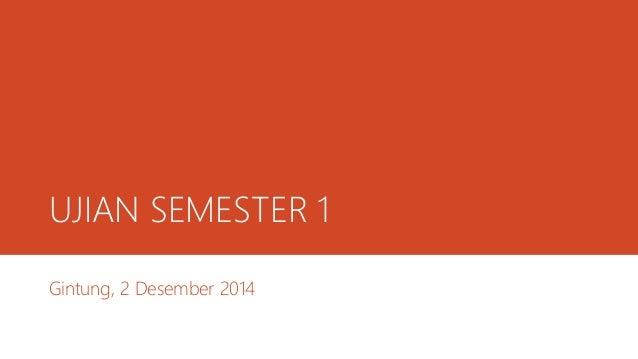 UJIAN SEMESTER 1 Gintung, 2 Desember 2014