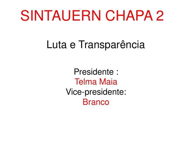 SINTAUERN CHAPA 2<br />Luta e Transparência<br />Presidente :<br />Telma Maia<br />Vice-presidente:<br />Branco<br />