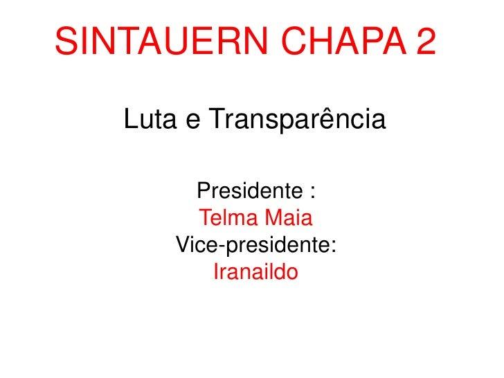 SINTAUERN CHAPA 2<br />Luta e Transparência<br />Presidente :<br />Telma Maia<br />Vice-presidente:<br />Iranaildo<br />