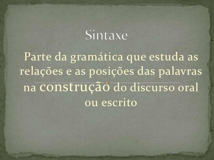 Sintaxe <br />Parte da gramática que estuda as relações e as posições das palavras na construção do discurso oral ou escri...