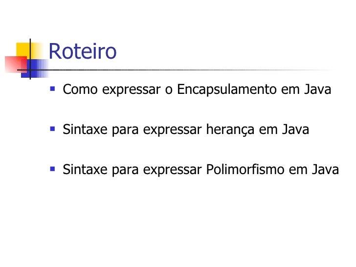 Roteiro <ul><li>Como expressar o Encapsulamento em Java </li></ul><ul><li>Sintaxe para expressar herança em Java </li></ul...
