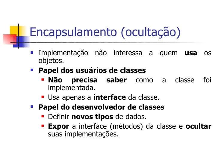 Encapsulamento (ocultação) <ul><li>Implementação não interessa a quem  usa  os objetos. </li></ul><ul><li>Papel dos usuári...