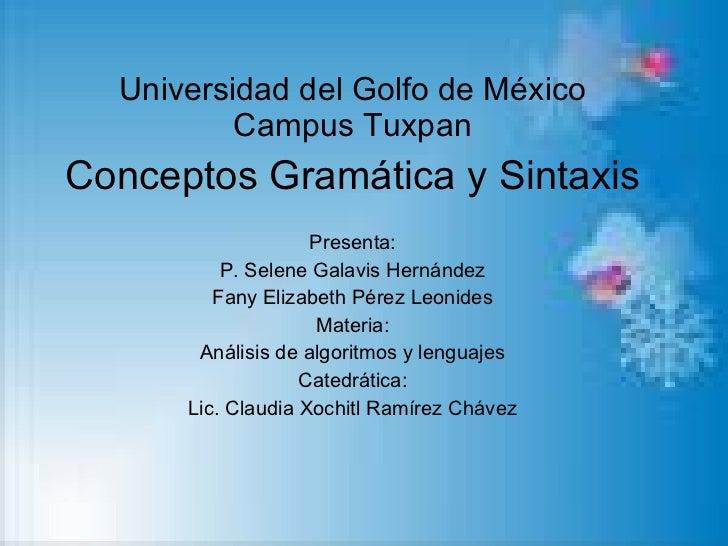 Universidad del Golfo de México Campus Tuxpan Conceptos Gramática y Sintaxis Presenta: P. Selene Galavis Hernández Fany El...