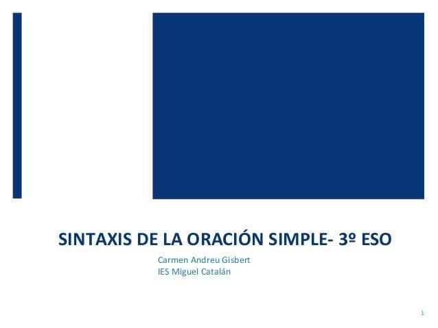 SINTAXIS DE LA ORACIÓN SIMPLE- 3º ESO Carmen Andreu Gisbert IES Miguel Catalán 1
