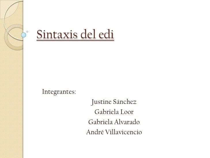 Sintaxis del edi<br />Integrantes:<br />Justine Sánchez<br />Gabriela Loor<br />Gabriela Alvarado<br />André Villavicencio...