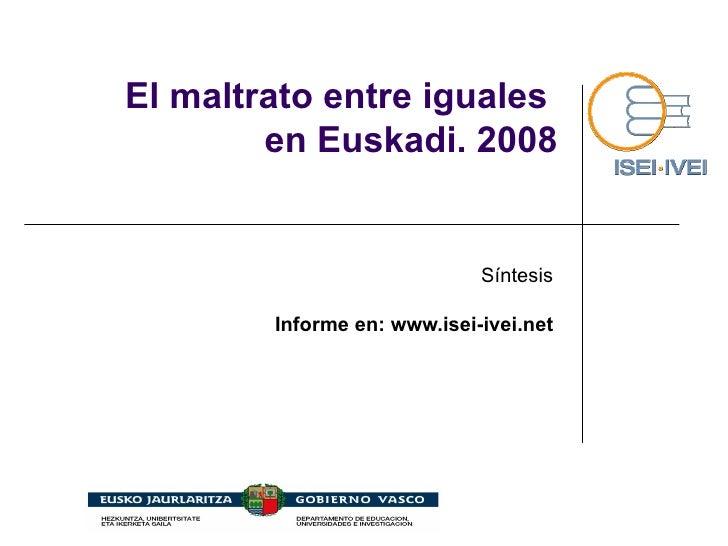 El maltrato entre iguales  en Euskadi. 2008 Síntesis Informe en: www.isei-ivei.net