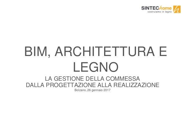 BIM, ARCHITETTURA E LEGNO LA GESTIONE DELLA COMMESSA DALLA PROGETTAZIONE ALLA REALIZZAZIONE Bolzano, 26 gennaio 2017