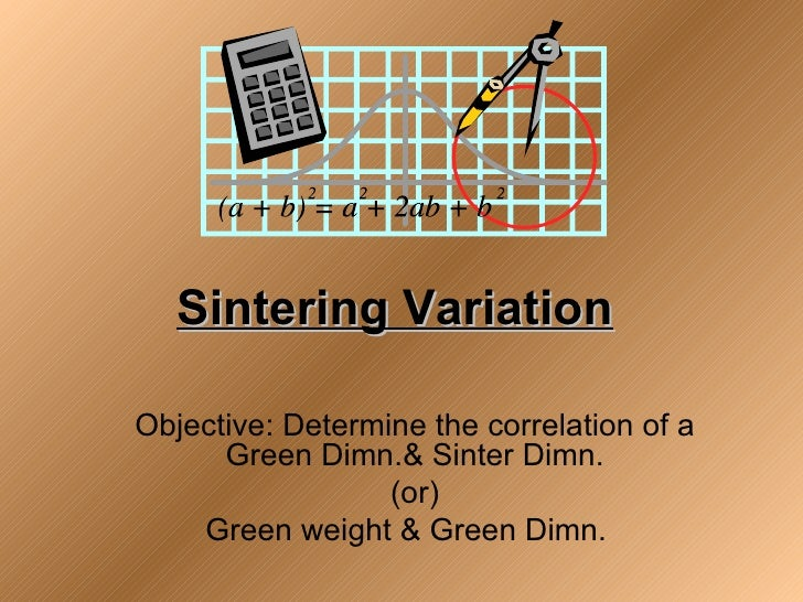 Sintering VariationObjective: Determine the correlation of a      Green Dimn.& Sinter Dimn.                  (or)    Green...