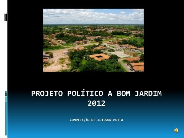 PROJETO POLÍTICO A BOM JARDIM 2012 COMPILAÇÃO DE ADILSON MOTTA