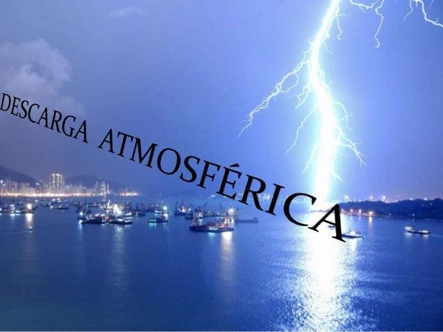 DESCARGA ATMOSFÉRICA É a descaga elétrica de grande intensidade que ocorre quando a rigidez dielétrica (Isolante) do ar é ...
