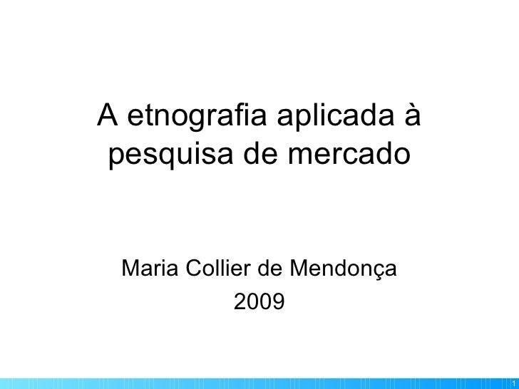 A etnografia aplicada à pesquisa de mercado Maria Collier de Mendonça 2009