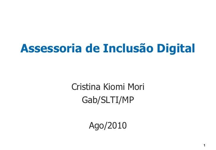 Assessoria de Inclusão Digital        Cristina Kiomi Mori           Gab/SLTI/MP            Ago/2010                       ...