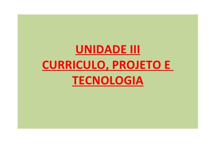UNIDADE IIICURRICULO, PROJETO E    TECNOLOGIA