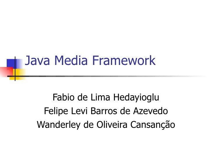 Java Media Framework Fabio de Lima Hedayioglu Felipe Levi Barros de Azevedo Wanderley de Oliveira Cansanção