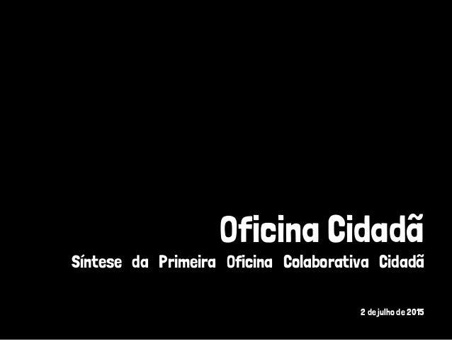 Oficina Cidadã Síntese da Primeira Oficina Colaborativa Cidadã 2 de julho de 2015