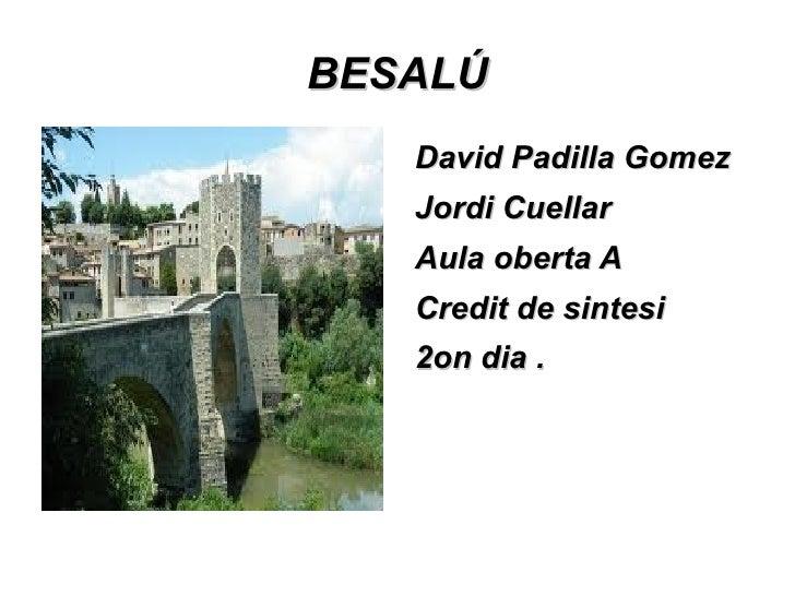 BESALÚ   David Padilla Gomez   Jordi Cuellar   Aula oberta A   Credit de sintesi   2on dia .