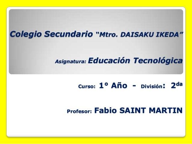 "Colegio Secundario ""Mtro. DAISAKU IKEDA""Asignatura: Educación TecnológicaCurso: 1° Año - División: 2daProfesor: Fabio SAIN..."