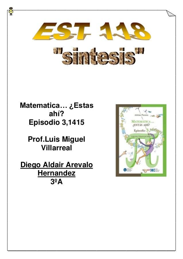 Matematica… ¿Estas       ahí?  Episodio 3,1415  Prof.Luis Miguel     VillarrealDiego Aldair Arevalo    Hernandez        3ºA