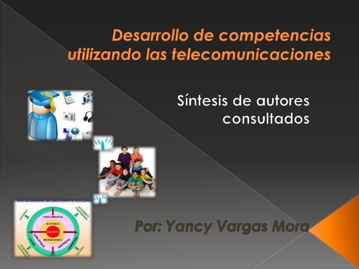 Desarrollo de competenciasutilizando las telecomunicaciones<br />Síntesis de autores<br /> consultados<br />Por: Yancy Var...