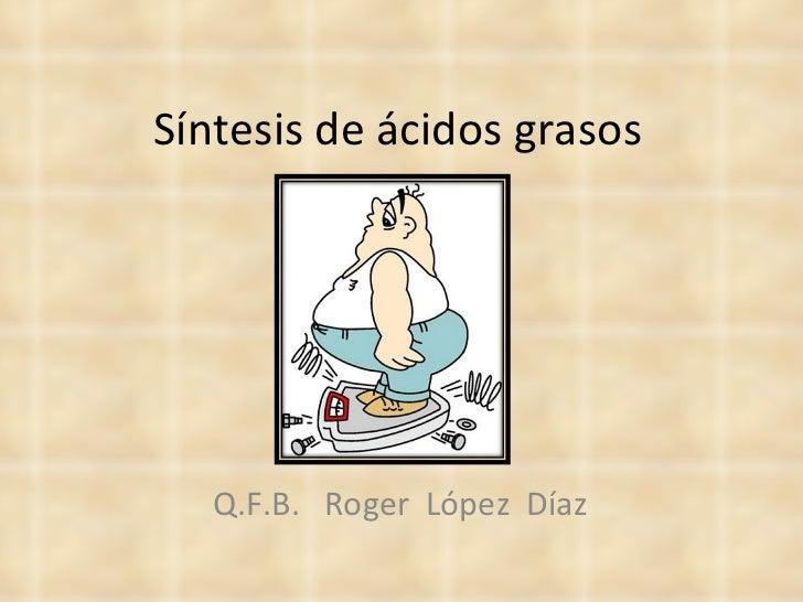 Síntesis de ácidos grasos Q.F.B.  Roger  López  Díaz