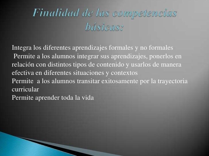 Finalidad de las competencias básicas:<br />Integra los diferentes aprendizajes formales y no formales<br />Permite a los...