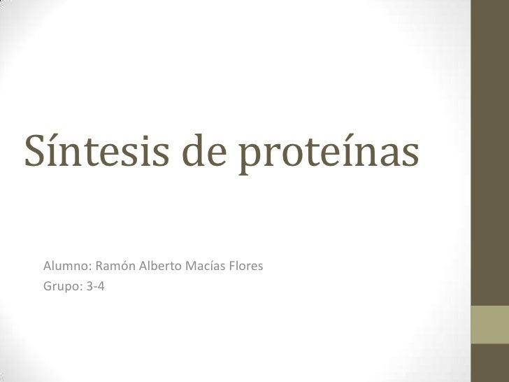 Síntesis de proteínas <br />Alumno: Ramón Alberto Macías Flores<br />Grupo: 3-4<br />