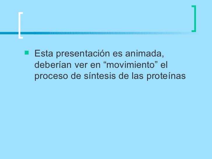 """   Esta presentación es animada,    deberían ver en """"movimiento"""" el    proceso de síntesis de las proteínas"""
