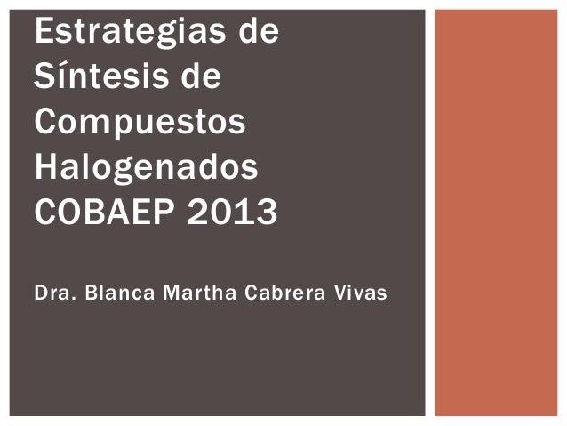 Estrategias de  Síntesis de  Compuestos  Halogenados  COBAEP 2013  Dra. Blanca Martha Cabrera Vivas