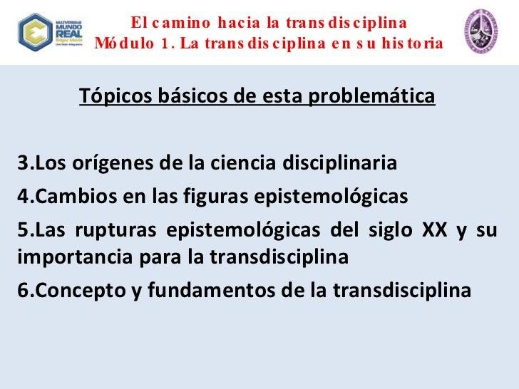 El camino hacia la transdisciplina Módulo 1. La transdisciplina en su historia <ul><li>Tópicos básicos de esta problemátic...