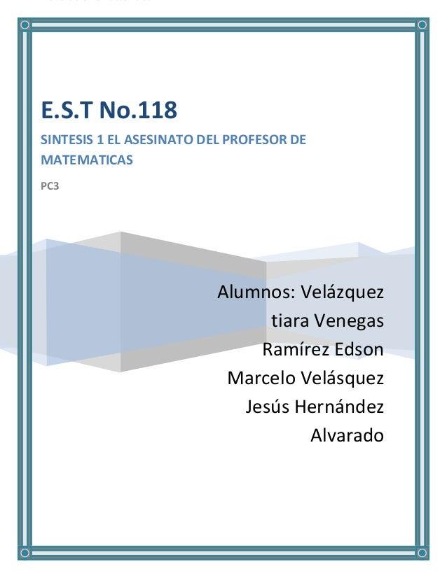 E.S.T No.118SINTESIS 1 EL ASESINATO DEL PROFESOR DEMATEMATICASPC3                         Alumnos: Velázquez              ...