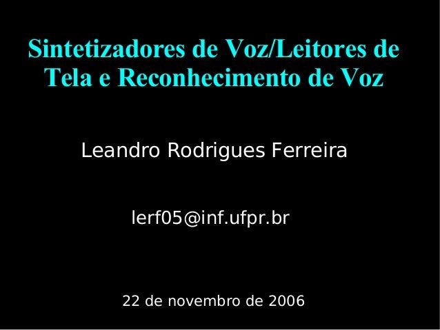 Sintetizadores de Voz/Leitores de Tela e Reconhecimento de Voz Leandro Rodrigues Ferreira lerf05@inf.ufpr.br 22 de novembr...