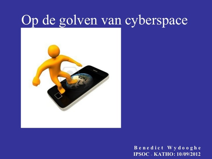 Op de golven van cyberspace                  Benedict Wydooghe                  IPSOC – KATHO: 10/09/2012