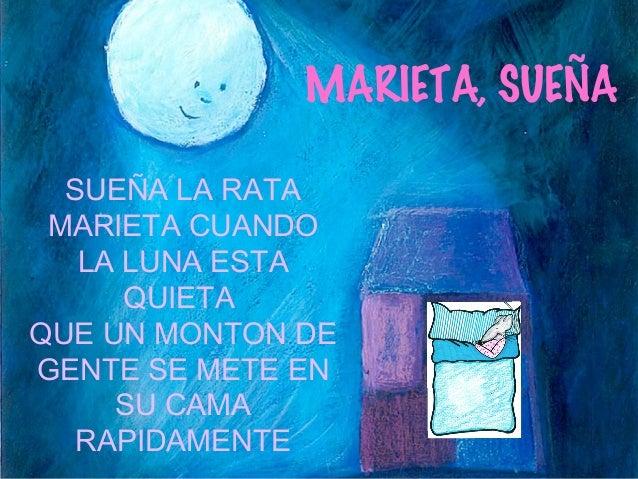 MARIETA, SUEÑA  SUEÑA LA RATA  MARIETA CUANDO  LA LUNA ESTA  QUIETA  QUE UN MONTON DE  GENTE SE METE EN  SU CAMA  RAPIDAME...