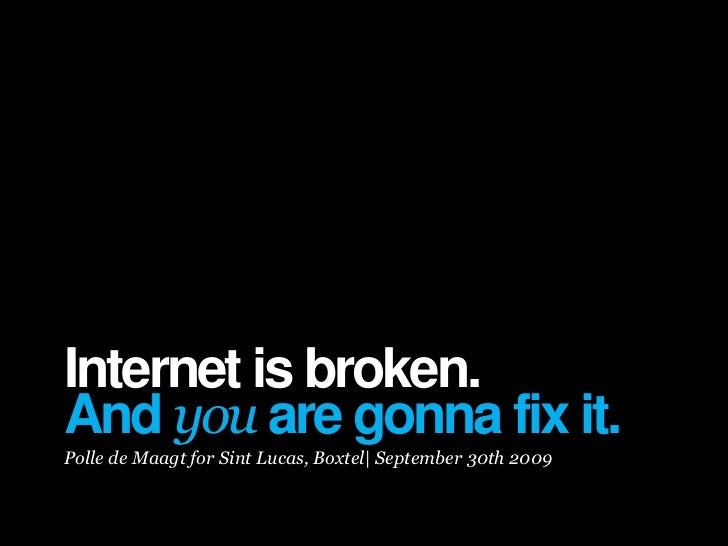 Internet is broken. And you are gonna fix it. Polle de Maagt for Sint Lucas, Boxtel| September 30th 2009
