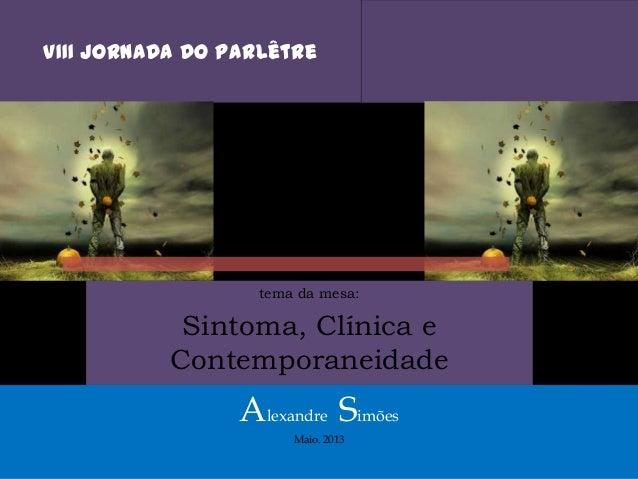 VIII Jornada do Parlêtretema da mesa:Sintoma, Clínica eContemporaneidadeAlexandre SimõesMaio. 2013