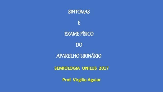 SINTOMAS E EXAME FÍSICO DO APARELHO URINÁRIO SEMIOLOGIA UNILUS 2017 Prof. Virgílio Aguiar