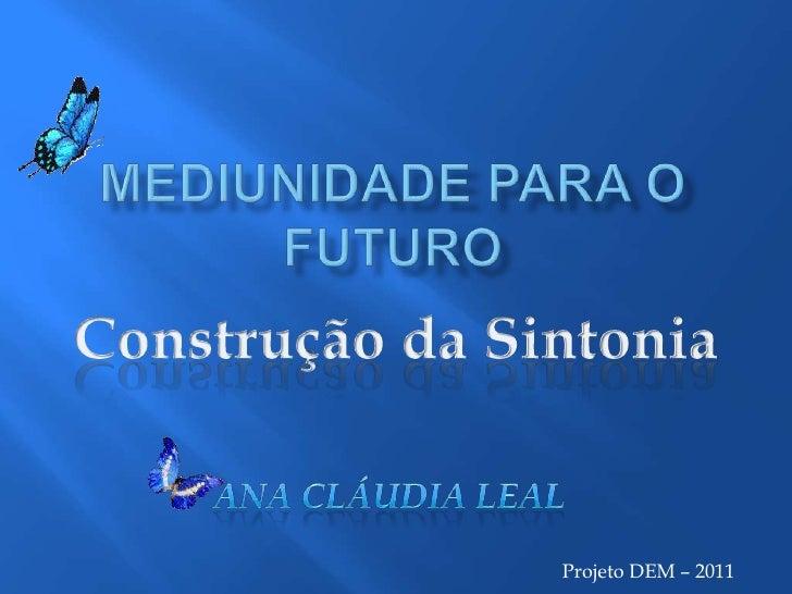 Projeto DEM – 2011<br />Mediunidade para o Futuro<br />Construção da Sintonia<br />Ana Cláudia Leal<br />