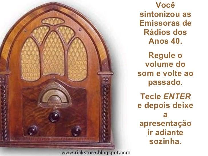 Você sintonizou as Emissoras de Rádios dos Anos 40. Regule o volume do som e volte ao passado. Tecle  ENTER  e depois deix...