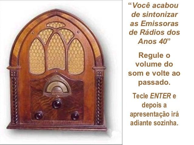 """""""Você acabou de sintonizaras Emissorasde Rádios dos   Anos 40""""   Regule o  volume dosom e volte ao   passado. Tecle ENTER ..."""