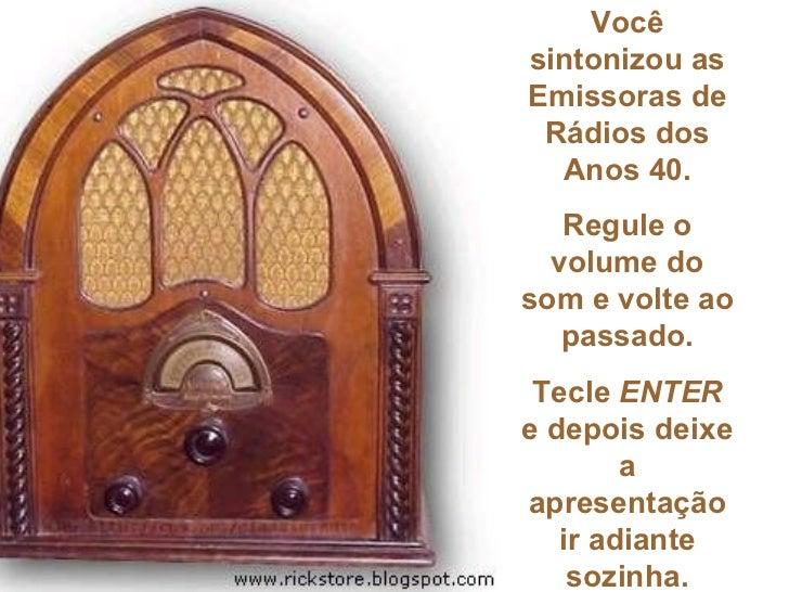 Vocêsintonizou asEmissoras de Rádios dos  Anos 40.   Regule o  volume dosom e volte ao   passado. Tecle ENTERe depois deix...