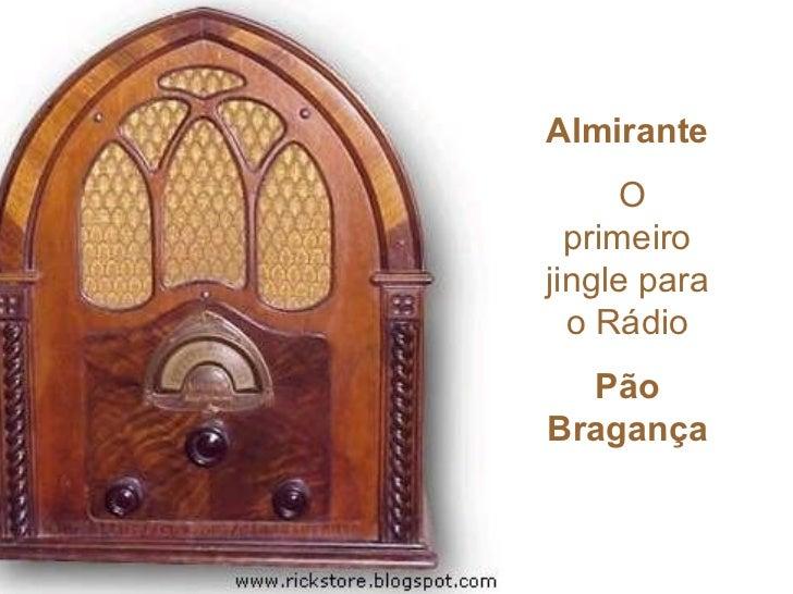 Almirante      O  primeirojingle para  o Rádio  PãoBragança