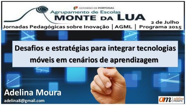 Desafios e estratégias para integrar tecnologias móveis em cenários de aprendizagem Adelina Moura adelina8@gmail.com
