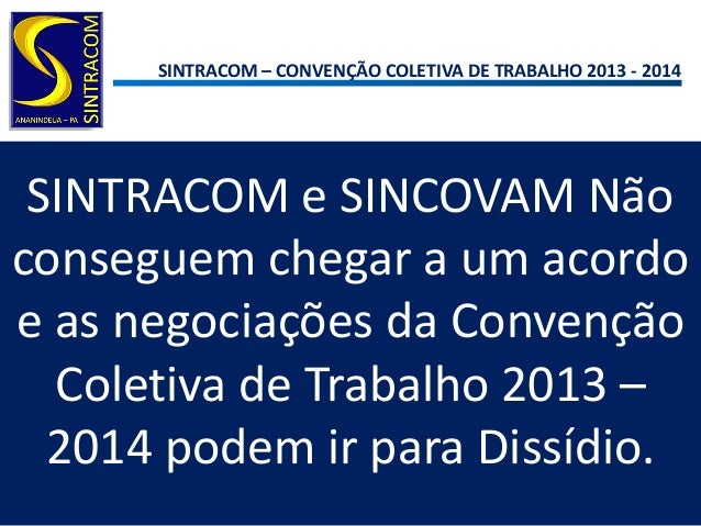 SINTRACOM – CONVENÇÃO COLETIVA DE TRABALHO 2013 - 2014SINTRACOM e SINCOVAM Nãoconseguem chegar a um acordoe as negociações...
